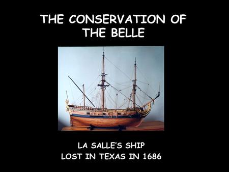 THE CONSERVATION OF THE BELLE LA SALLE'S SHIP LOST IN TEXAS IN 1686.