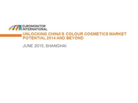 © Euromonitor International 1 UNLOCKING CHINA'S COLOUR COSMETICS MARKET POTENTIAL 2014 AND BEYOND JUNE 2015, SHANGHAI.