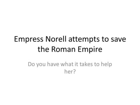 Empress Norell attempts to save the Roman Empire Do you have what it takes to help her?