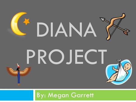 DIANA PROJECT By: Megan Garrett. Diana is the goddess of the hunt, the moon, and birthing. She is a strong and powerful goddess.