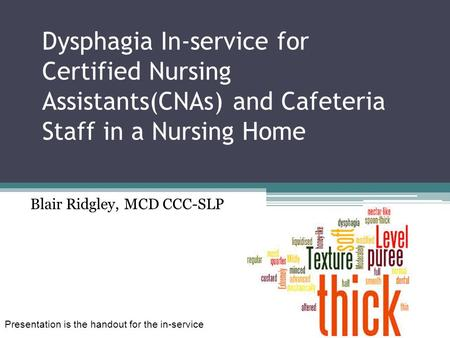 Dysphagia In-service for Certified Nursing Assistants(CNAs) and Cafeteria Staff in a Nursing Home Blair Ridgley, MCD CCC-SLP Presentation is the handout.