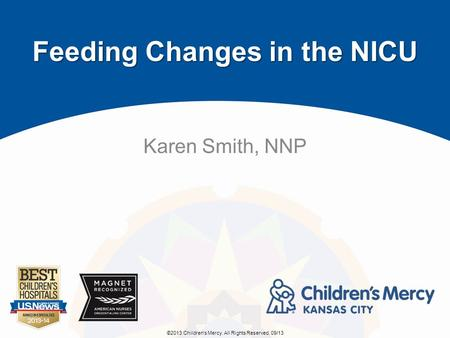 ©2013 Children's Mercy. All Rights Reserved. 09/13 Feeding Changes in the NICU Karen Smith, NNP.