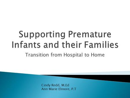 Transition from Hospital to Home Cindy Redd, M.Ed Ann Marie Elmore, P.T.