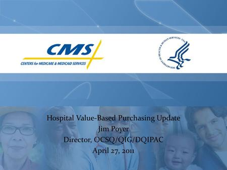 Hospital Value-Based Purchasing Update Jim Poyer Director, OCSQ/QIG/DQIPAC April 27, 2011.