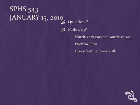SPHS 543 JANUARY 15, 2010  Questions?  Follow up: …Nutritive versus non-nutritive suck …Suck-swallow …Breastfeeding/breastmilk.