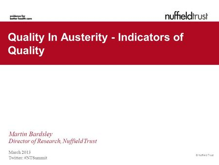 © Nuffield Trust March 2013 Twitter: #NTSummit Quality In Austerity - Indicators of Quality Martin Bardsley Director of Research, Nuffield Trust.