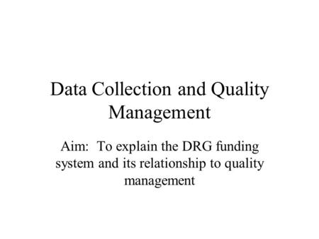 Data Collection and Quality Management Aim: To explain the DRG funding system and its relationship to quality management.