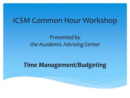 ICSM Common Hour Workshop Presented by the Academic Advising Center Time Management/Budgeting.
