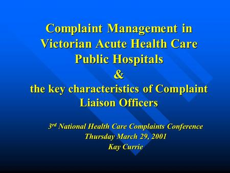 Complaint Management in Victorian Acute Health Care Public Hospitals & the key characteristics of Complaint Liaison Officers 3 rd National Health Care.