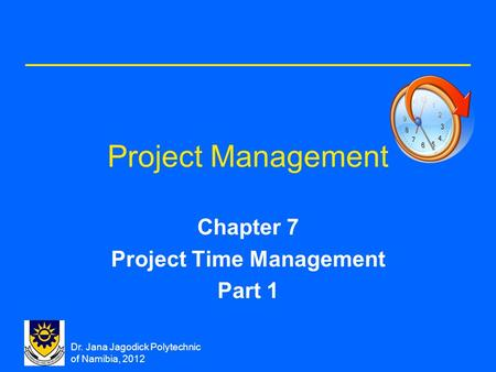 Dr. Jana Jagodick Polytechnic of Namibia, 2012 Project Management Chapter 7 Project Time Management Part 1.