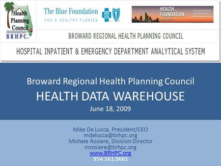 Broward Regional Health Planning Council HEALTH DATA WAREHOUSE June 18, 2009 Mike De Lucca, President/CEO Michele Rosiere, Division.