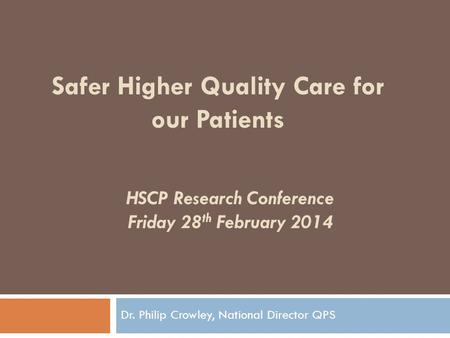 HSCP Research Conference Friday 28 th February 2014 Dr. Philip Crowley, National Director QPS Safer Higher Quality Care for our Patients.