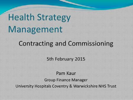 Health Strategy Management Contracting and Commissioning 5th February 2015 Pam Kaur Group Finance Manager University Hospitals Coventry & Warwickshire.