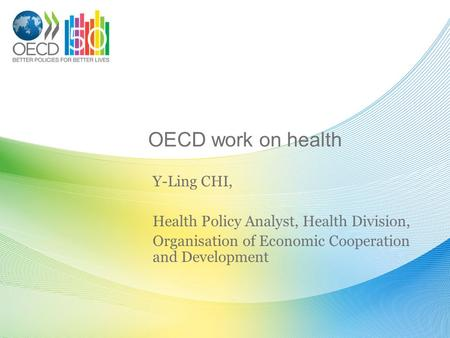 OECD work on health Y-Ling CHI, Health Policy Analyst, Health Division, Organisation of Economic Cooperation and Development.