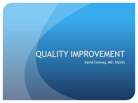 QUALITY IMPROVEMENT David Conway, MD, FACOG. DISCLOSURE I have no conflicts of interest to disclose.