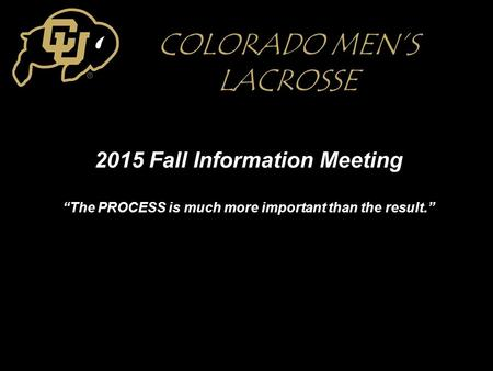 "2015 Fall Information Meeting ""The PROCESS is much more important than the result."" COLORADO MEN'S LACROSSE."