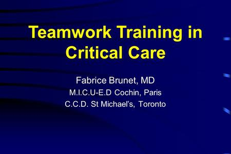 Fabrice Brunet, MD M.I.C.U-E.D Cochin, Paris C.C.D. St Michael's, Toronto Teamwork Training in Critical Care.