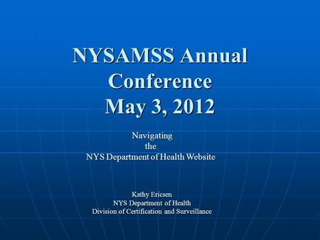 NYSAMSS Annual Conference May 3, 2012 Kathy Ericsen NYS Department of Health Division of Certification and Surveillance Navigating Navigatingthe NYS Department.