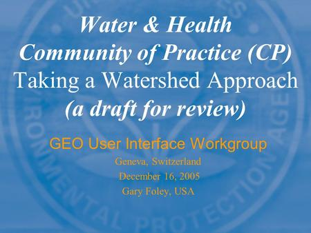 Water & Health Community of Practice (CP) Taking a Watershed Approach (a draft for review) GEO User Interface Workgroup Geneva, Switzerland December 16,