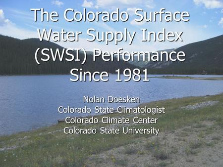 The Colorado Surface Water Supply Index (SWSI) Performance Since 1981 Nolan Doesken Colorado State Climatologist Colorado Climate Center Colorado State.