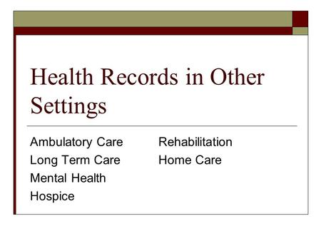 Health Records in Other Settings Ambulatory CareRehabilitation Long Term CareHome Care Mental Health Hospice.