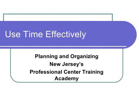 Use Time Effectively Planning and Organizing New Jersey's Professional Center Training Academy.
