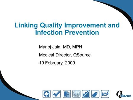 Linking Quality Improvement and Infection Prevention Manoj Jain, MD, MPH Medical Director, QSource 19 February, 2009.