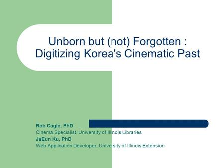 Unborn but (not) Forgotten : Digitizing Korea's Cinematic Past Rob Cagle, PhD Cinema Specialist, University of Illinois Libraries JaEun Ku, PhD Web Application.