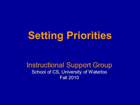 Setting Priorities Instructional Support Group School of CS, University of Waterloo Fall 2010.