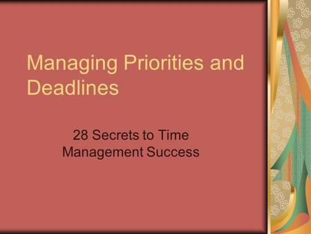 Managing Priorities and Deadlines 28 Secrets to Time Management Success.