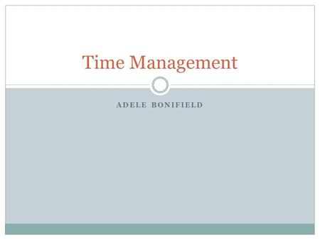 ADELE BONIFIELD Time Management. You've Got the Time Know exactly what you want  State your wants and specific goals Know how to get what you want 