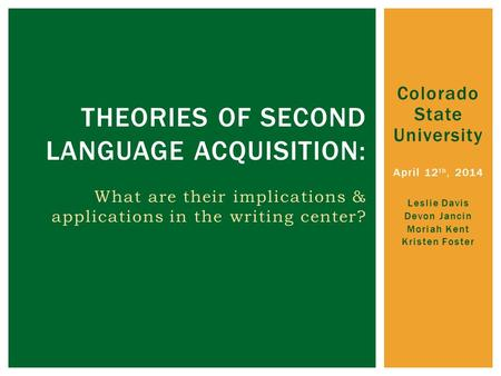 Colorado State University April 12 th, 2014 Leslie Davis Devon Jancin Moriah Kent Kristen Foster THEORIES OF SECOND LANGUAGE ACQUISITION: What are their.