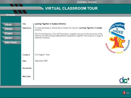 VIRTUAL CLASSROOM TOUR Documents Web Links Innovative Teachers Date Title Creator/s Homepage Objective/s Learning Together in Dundee Initiative To raise.
