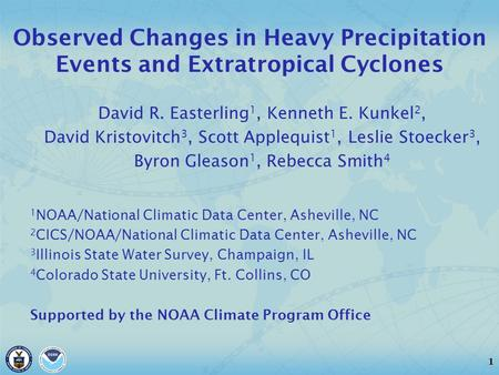 1 Observed Changes in Heavy Precipitation Events and Extratropical Cyclones David R. Easterling 1, Kenneth E. Kunkel 2, David Kristovitch 3, Scott Applequist.