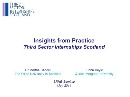 Insights from Practice Third Sector Internships Scotland Dr Martha Caddell Fiona Boyle The Open University in Scotland Queen Margaret University SRHE Seminar.