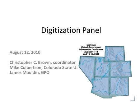 Digitization Panel August 12, 2010 Christopher C. Brown, coordinator Mike Culbertson, Colorado State U. James Mauldin, GPO.