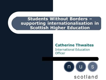 Students Without Borders – supporting internationalisation in Scottish Higher Education Catherine Thwaites International Education Officer.