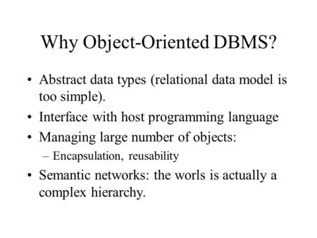 Why Object-Oriented DBMS? Abstract data types (relational data model is too simple). Interface with host programming language Managing large number of.