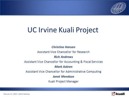 February 17, 2009 – OSAM Meeting UC Irvine Kuali Project Christina Hansen Assistant Vice Chancellor for Research Rich Andrews Assistant Vice Chancellor.