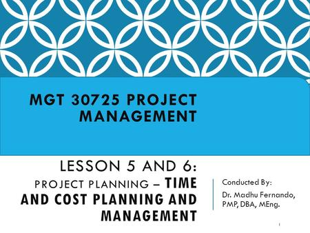 Conducted By: Dr. Madhu Fernando, PMP, DBA, MEng. MGT 30725 PROJECT MANAGEMENT LESSON 5 AND 6: PROJECT PLANNING – TIME AND COST PLANNING AND MANAGEMENT.