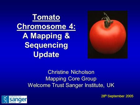 Tomato Chromosome 4: A Mapping & Sequencing Update 28 th September 2005 Christine Nicholson Mapping Core Group Welcome Trust Sanger Institute, UK.