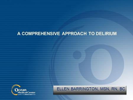 A COMPREHENSIVE APPROACH TO DELIRIUM ELLEN BARRINGTON, MSN, RN, BC.