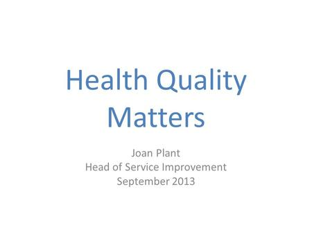 Health Quality Matters Joan Plant Head of Service Improvement September 2013.