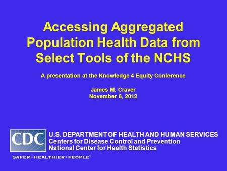 Accessing Aggregated Population Health Data from Select Tools of the NCHS A presentation at the Knowledge 4 Equity Conference James M. Craver November.