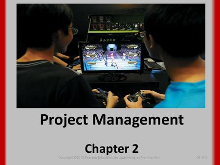 Project Management Chapter 2 Copyright ©2013 Pearson Education, Inc. publishing as Prentice Hall02 -0 1.