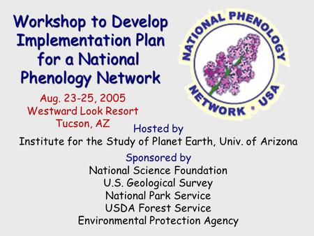 Workshop to Develop Implementation Plan for a National Phenology Network Aug. 23-25, 2005 Westward Look Resort Tucson, AZ Hosted by Institute for the Study.