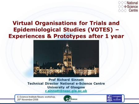 E-Science Institute Neuro- workshop, 28 th November 2006 Virtual Organisations for Trials and Epidemiological Studies (VOTES) – Experiences & Prototypes.