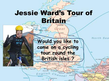 Jessie Ward's Tour of Britain Would you like to come on a cycling tour round the British isles ?