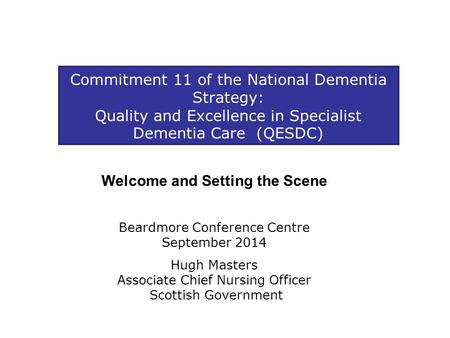 Commitment 11 of the National Dementia Strategy: Quality and Excellence in Specialist Dementia Care (QESDC) Welcome and Setting the Scene Beardmore Conference.
