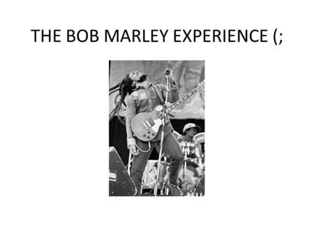 THE BOB MARLEY EXPERIENCE (;. WHEN DID IT ALL HAPPEN? On February 6 1945, the Jamaican singer- songwriter and musician, Nesta Robert Marley also known.